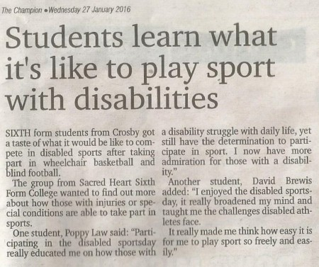 Champion News Paper Article from the 27th of January 2016 Headline reads Students learn what it's like to play sport with disabilities The article text is as follows Sixth form students from crosby got a taste of what it's like to compete in disabled sports after taking part in wheelchair basketball and blind football The group from Sacred Heart Sixth Form College wanted to find out more about how those with injuries or special conditions are able to take part in sports One student Poppy Law said Participating in the disabled sports day really educated me on how those with a disability struggle with daily life yet still have the determination to participate in sport I now have more admiration for those with a disability Another student David Brewis added I enjoyed the disabled sports day it really broadened my mind and taught me the challenges disabled athletes face It really made me think how easy it is for me to play sports so freely and easily